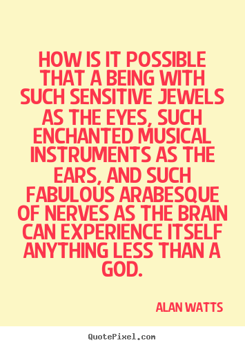 Inspirational quotes - How is it possible that a being with such sensitive jewels as the..