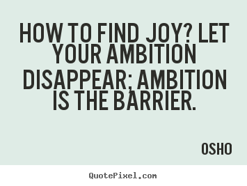 Inspirational quotes - How to find joy? let your ambition disappear; ambition..
