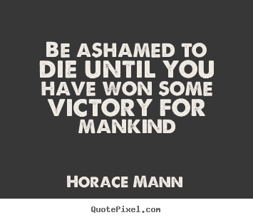 Horace Mann poster quotes - Be ashamed to die until you have won some victory for mankind - Inspirational quotes