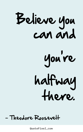Quote about inspirational - Believe you can and you're halfway there.