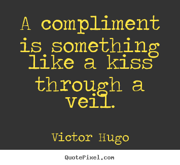 A compliment is something like a kiss through a veil. Victor Hugo popular inspirational quotes