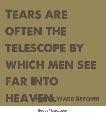 Create your own picture quotes about inspirational - Tears are often the telescope by which men see far into heaven.