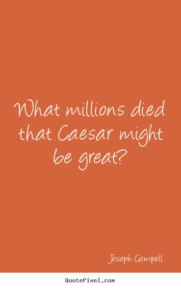 Quotes about inspirational - What millions died that caesar might be great?