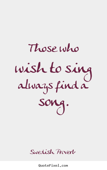 Those who wish to sing always find a song. Swedish Proverb popular inspirational quote
