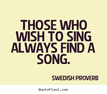 Those who wish to sing always find a song. Swedish Proverb famous inspirational quotes