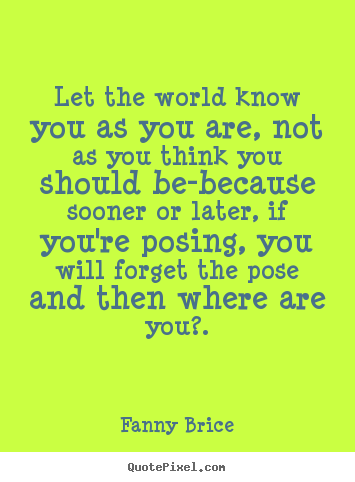 Create photo quotes about inspirational - Let the world know you as you are, not as..