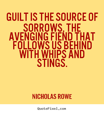 Guilt is the source of sorrows, the avenging fiend that follows us.. Nicholas Rowe good inspirational quote
