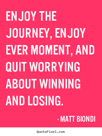 Quotes about inspirational - Enjoy the journey, enjoy ever moment, and quit..