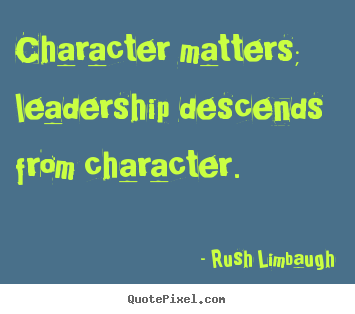 Create custom picture sayings about inspirational - Character matters; leadership descends from character.