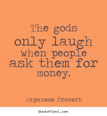 Japanese Proverb picture quotes - The gods only laugh when people ask them for money. - Inspirational quote