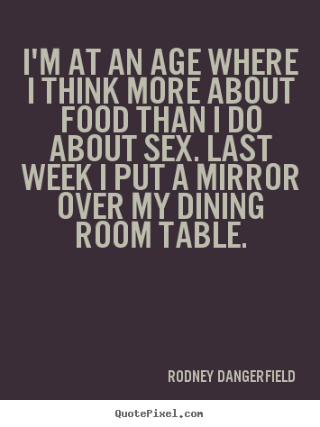 Inspirational quotes - I'm at an age where i think more about food than i do about..