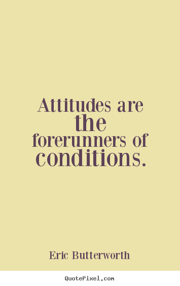 Eric Butterworth picture quote - Attitudes are the forerunners of conditions. - Inspirational quotes