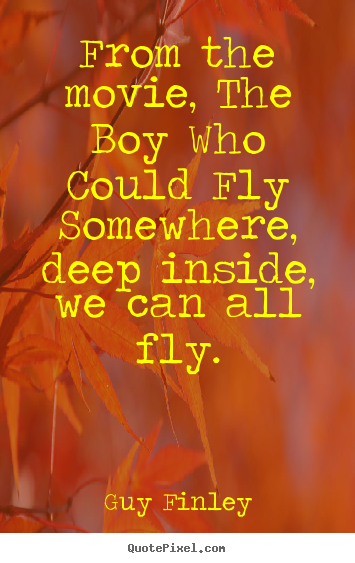 From the movie, the boy who could fly somewhere, deep inside, we.. Guy Finley  inspirational quotes