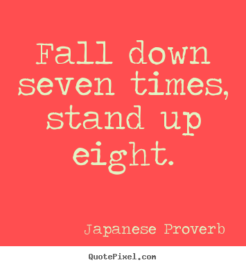Fall down seven times, stand up eight. Japanese Proverb good inspirational quotes