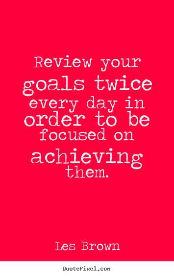 Inspirational quotes - Review your goals twice every day in order to be focused on..