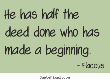 Quotes about inspirational - He has half the deed done who has made a beginning.