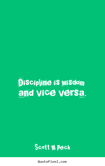 Scott M Peck image quote - Discipline is wisdom and vice versa. - Inspirational quote