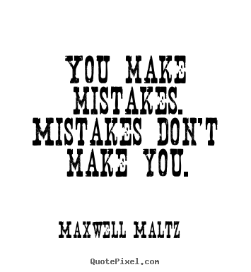 You make mistakes. mistakes don't make you. Maxwell Maltz top inspirational quotes