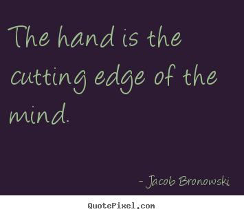 Design your own picture quotes about inspirational - The hand is the cutting edge of the mind.