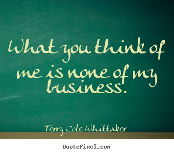 What you think of me is none of my business. Terry Cole Whittaker top inspirational quotes