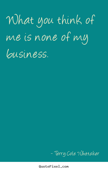 Terry Cole Whittaker picture quotes - What you think of me is none of my business. - Inspirational quote