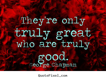 Inspirational quotes - They're only truly great who are truly good.