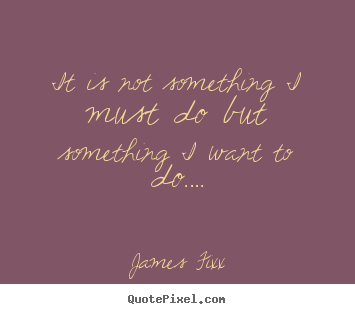 Inspirational quotes - It is not something i must do but something i want to do….