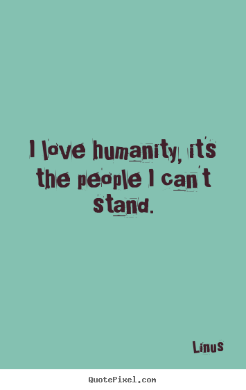 I love humanity, it's the people i can't stand. Linus greatest inspirational quotes