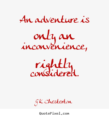 G K Chesterton picture quotes - An adventure is only an inconvenience, rightly considered. - Inspirational quotes