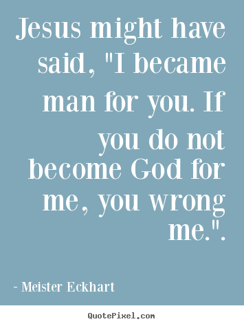 "Inspirational quotes - Jesus might have said, ""i became man for you. if you do not become.."