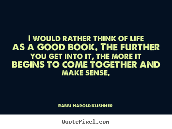Create graphic picture quote about inspirational - I would rather think of life as a good book...
