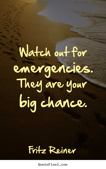 Watch out for emergencies. they are your big chance. Fritz Reiner famous inspirational quotes