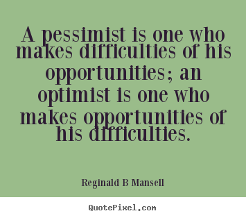 Quotes about inspirational - A pessimist is one who makes difficulties of his..