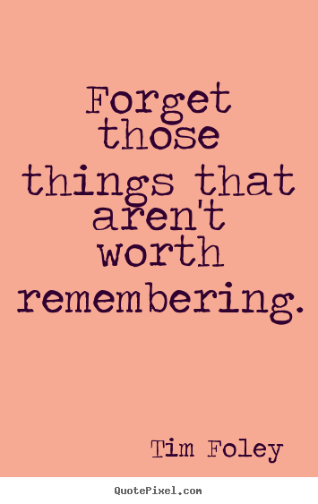 Tim Foley picture quotes - Forget those things that aren't worth remembering. - Inspirational quote