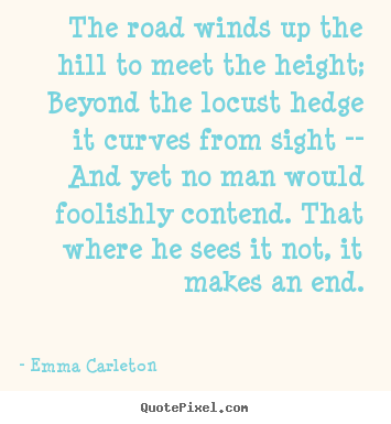 The road winds up the hill to meet the height; beyond.. Emma Carleton good inspirational quote