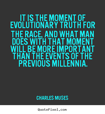 Charles Muses picture quotes - It is the moment of evolutionary truth for the race, and what man does.. - Inspirational quotes