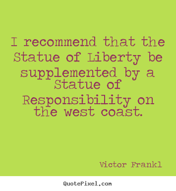 I recommend that the statue of liberty be supplemented.. Victor Frankl  inspirational quote