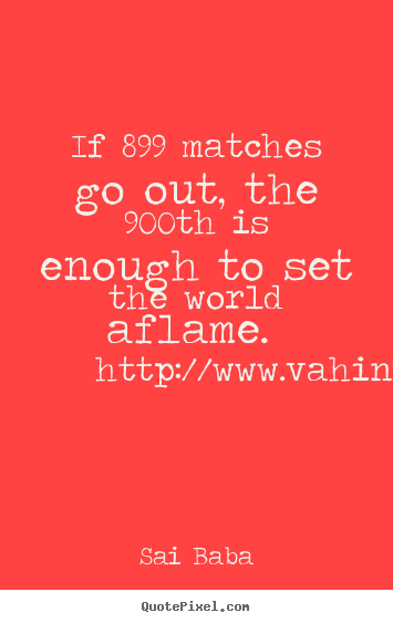 If 899 matches go out, the 900th is enough to set.. Sai Baba good inspirational quotes