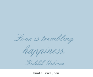 Kahlil Gibran image sayings - Love is trembling happiness. - Inspirational quotes