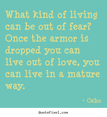 Quotes about inspirational - What kind of living can be out of fear? once the armor is..