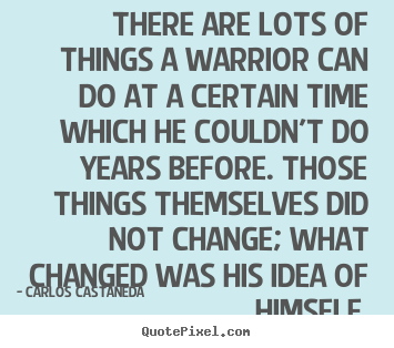There are lots of things a warrior can do at a certain.. Carlos Castaneda famous inspirational quote