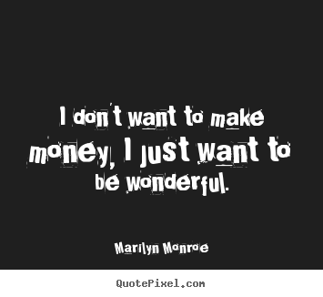 Marilyn Monroe picture quotes - I don't want to make money, i just want to be wonderful. - Inspirational quote