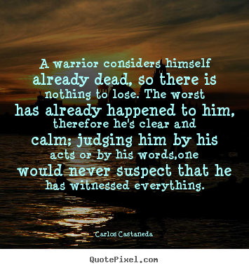 Make picture quotes about inspirational - A warrior considers himself already dead, so there..