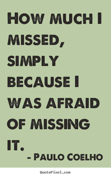 Paulo Coelho picture quotes - How much i missed, simply because i was afraid.. - Inspirational quotes