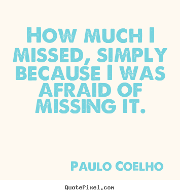 Quote about inspirational - How much i missed, simply because i was afraid of..