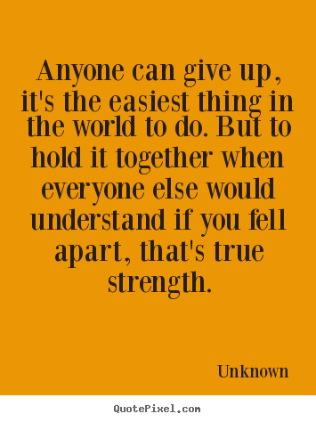 Unknown picture quote - Anyone can give up, it's the easiest thing in the world to do... - Inspirational quotes