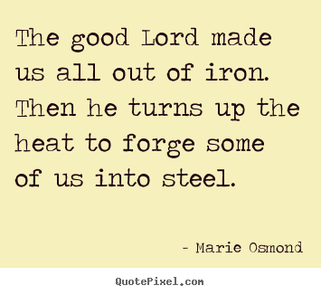 Inspirational quotes - The good lord made us all out of iron. then..