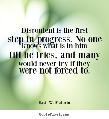 Discontent is the first step in progress. no one knows what.. Basil W. Maturin famous inspirational quote