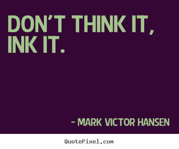 Mark Victor Hansen picture quotes - Don't think it, ink it. - Inspirational quote