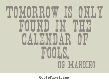 Inspirational quotes - Tomorrow is only found in the calendar of fools.